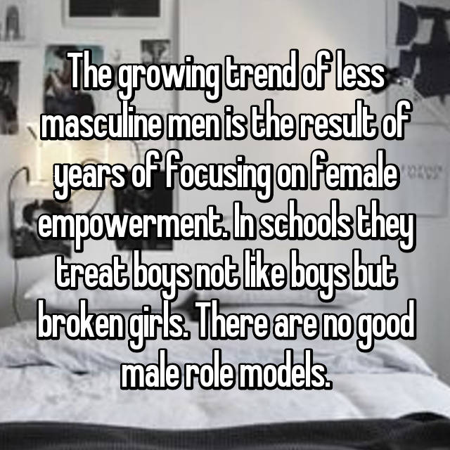 The growing trend of less masculine men is the result of years of focusing on female empowerment. In schools they treat boys not like boys but broken girls. There are no good male role models.