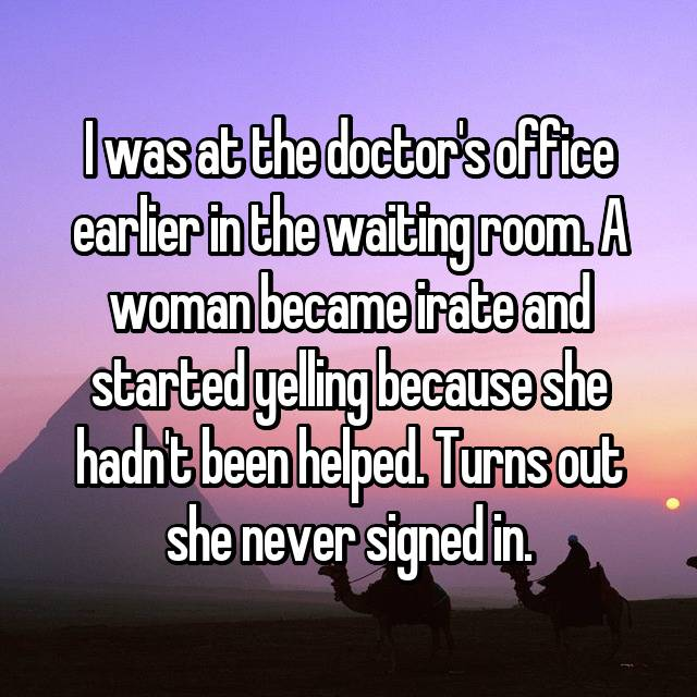 I was at the doctor's office earlier in the waiting room. A woman became irate and started yelling because she hadn't been helped. Turns out she never signed in.