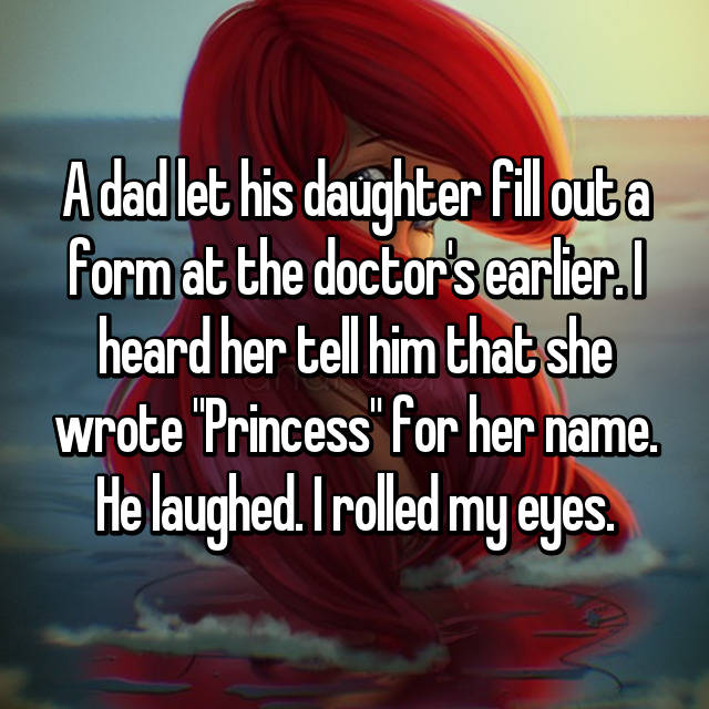 "A dad let his daughter fill out a form at the doctor's earlier. I heard her tell him that she wrote ""Princess"" for her name. He laughed. I rolled my eyes."