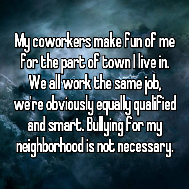 My coworkers make fun of me for the part of town I live in. We all work the same job, we're obviously equally qualified and smart. Bullying for my neighborhood is not necessary.