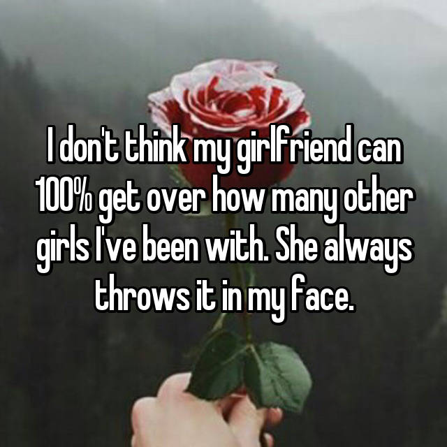 I don't think my girlfriend can 100% get over how many other girls I've been with. She always throws it in my face.