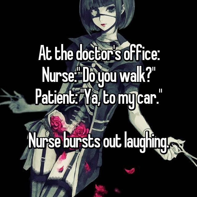 "At the doctor's office: Nurse:"" Do you walk?"" Patient: ""Ya, to my car.""  Nurse bursts out laughing."