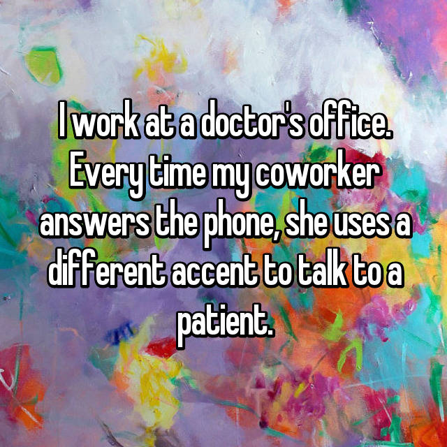 I work at a doctor's office. Every time my coworker answers the phone, she uses a different accent to talk to a patient.