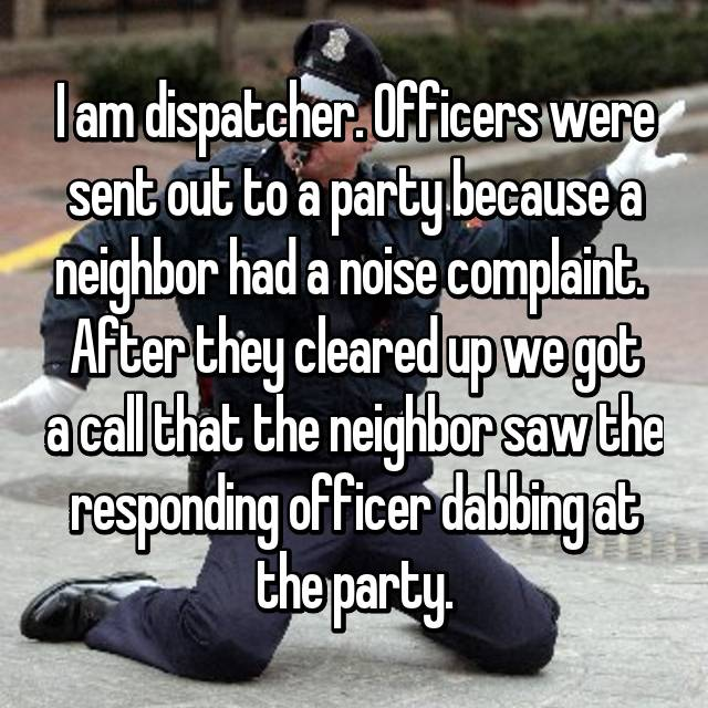 I am dispatcher. Officers were sent out to a party because a neighbor had a noise complaint.  After they cleared up we got a call that the neighbor saw the responding officer dabbing at the party.