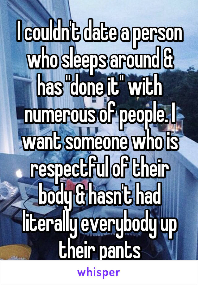 """I couldn't date a person who sleeps around & has """"done it"""" with numerous of people. I want someone who is respectful of their body & hasn't had literally everybody up their pants"""