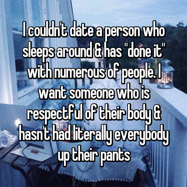 "I couldn't date a person who sleeps around & has ""done it"" with numerous of people. I want someone who is respectful of their body & hasn't had literally everybody up their pants"
