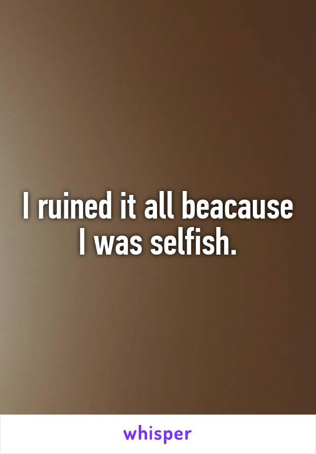 I ruined it all beacause I was selfish.
