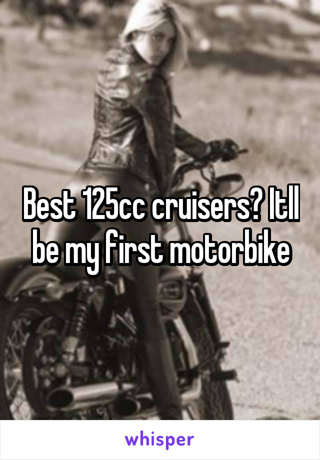 Best 125cc cruisers? Itll be my first motorbike
