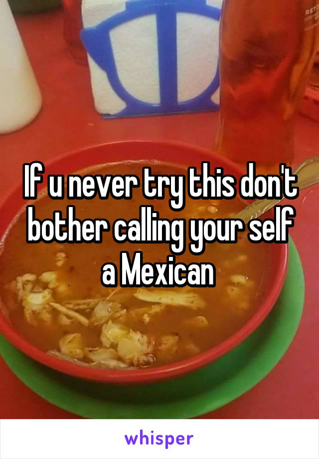 If u never try this don't bother calling your self a Mexican