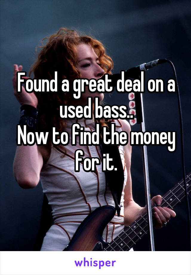 Found a great deal on a used bass.. Now to find the money for it.