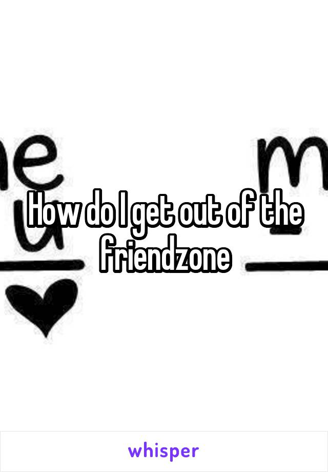 How do I get out of the friendzone