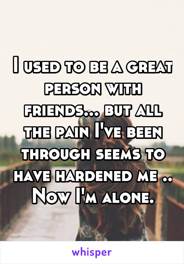 I used to be a great person with friends... but all the pain I've been through seems to have hardened me .. Now I'm alone.