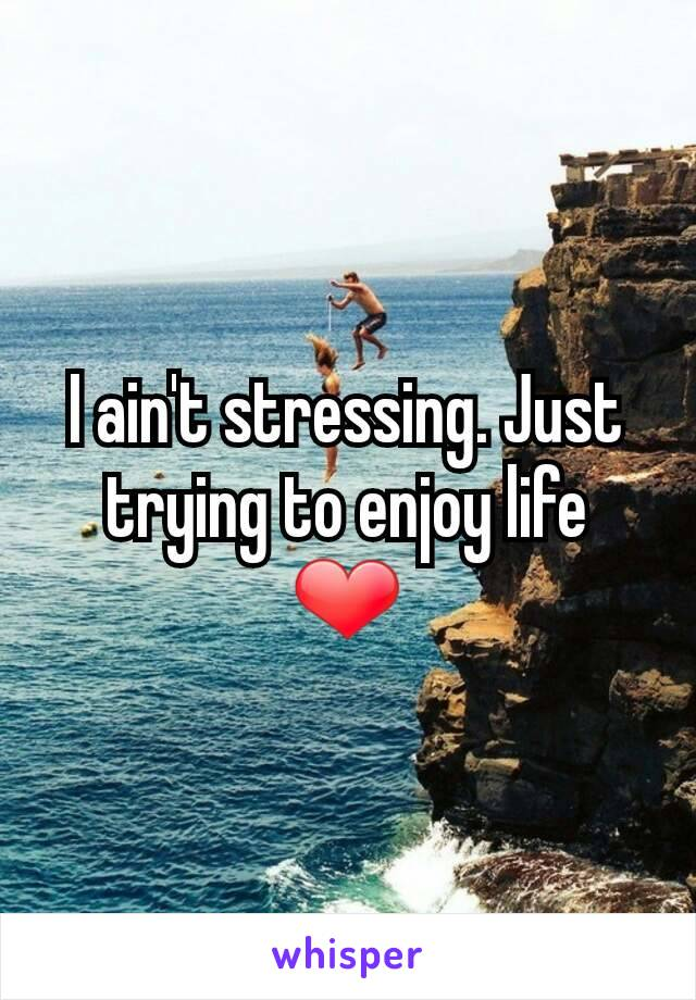 I ain't stressing. Just trying to enjoy life ❤