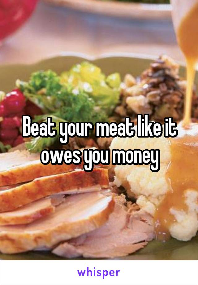 Beat your meat like it owes you money