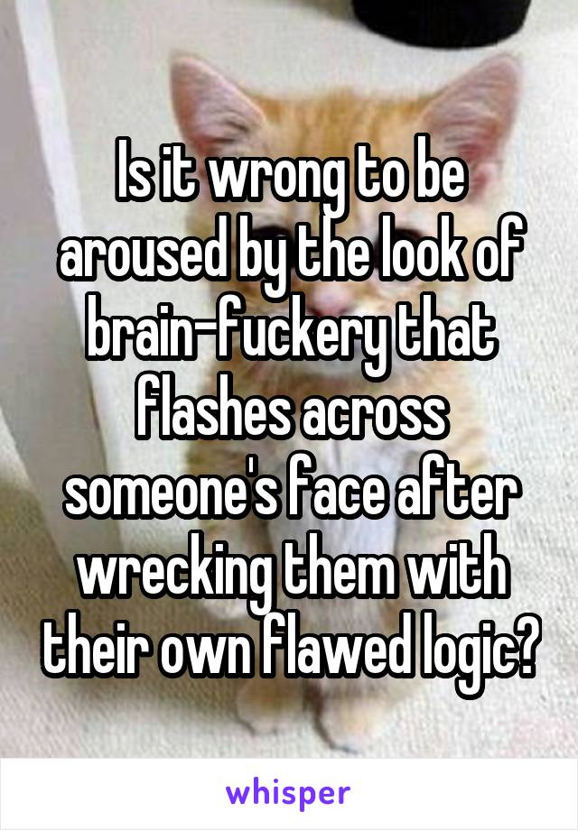 Is it wrong to be aroused by the look of brain-fuckery that flashes across someone's face after wrecking them with their own flawed logic?