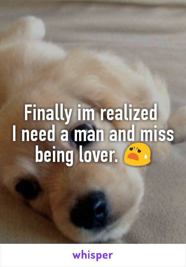 Finally im realized  I need a man and miss being lover. 😧