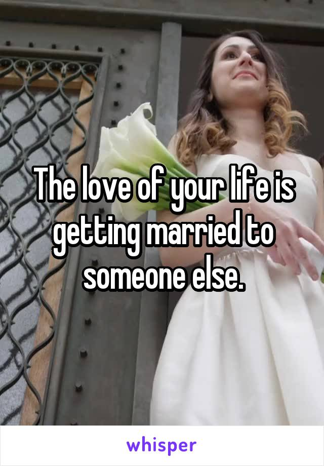 The love of your life is getting married to someone else.