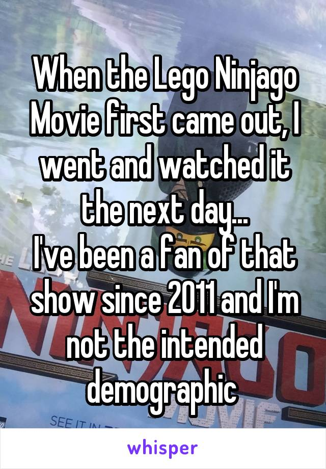 When the Lego Ninjago Movie first came out, I went and watched it the next day... I've been a fan of that show since 2011 and I'm not the intended demographic