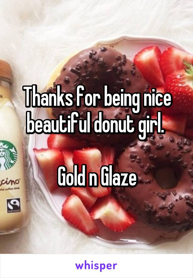 Thanks for being nice beautiful donut girl.   Gold n Glaze