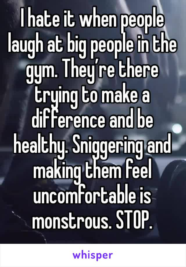 I hate it when people laugh at big people in the gym. They're there trying to make a difference and be healthy. Sniggering and making them feel uncomfortable is monstrous. STOP.