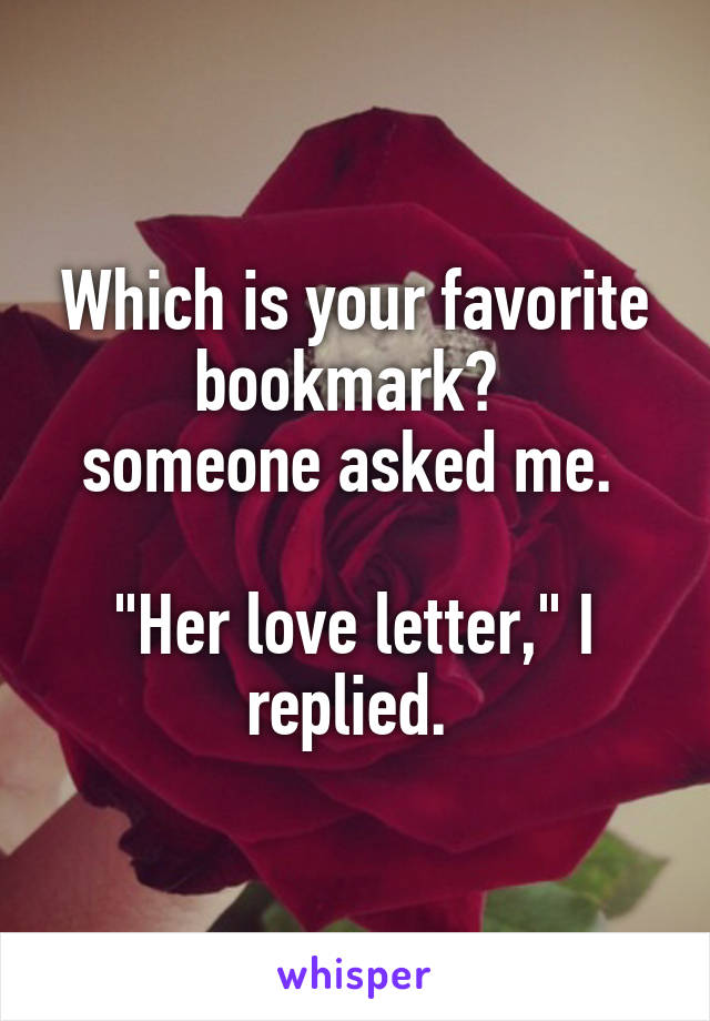 """Which is your favorite bookmark?  someone asked me.   """"Her love letter,"""" I replied."""
