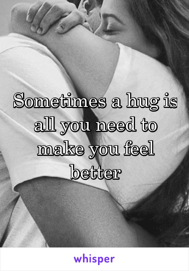 Sometimes a hug is all you need to make you feel better