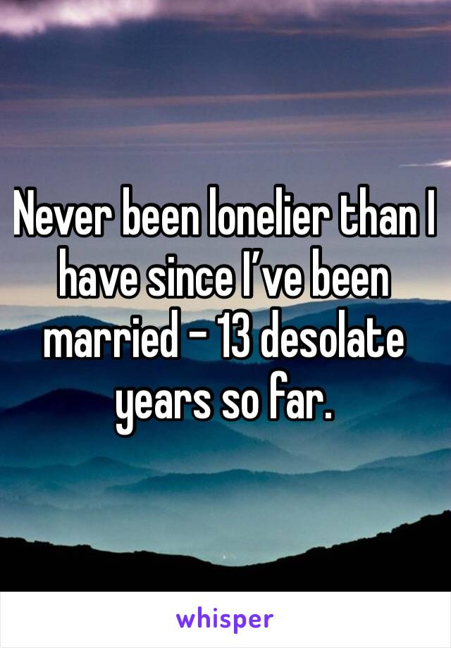Never been lonelier than I have since I've been married - 13 desolate years so far.