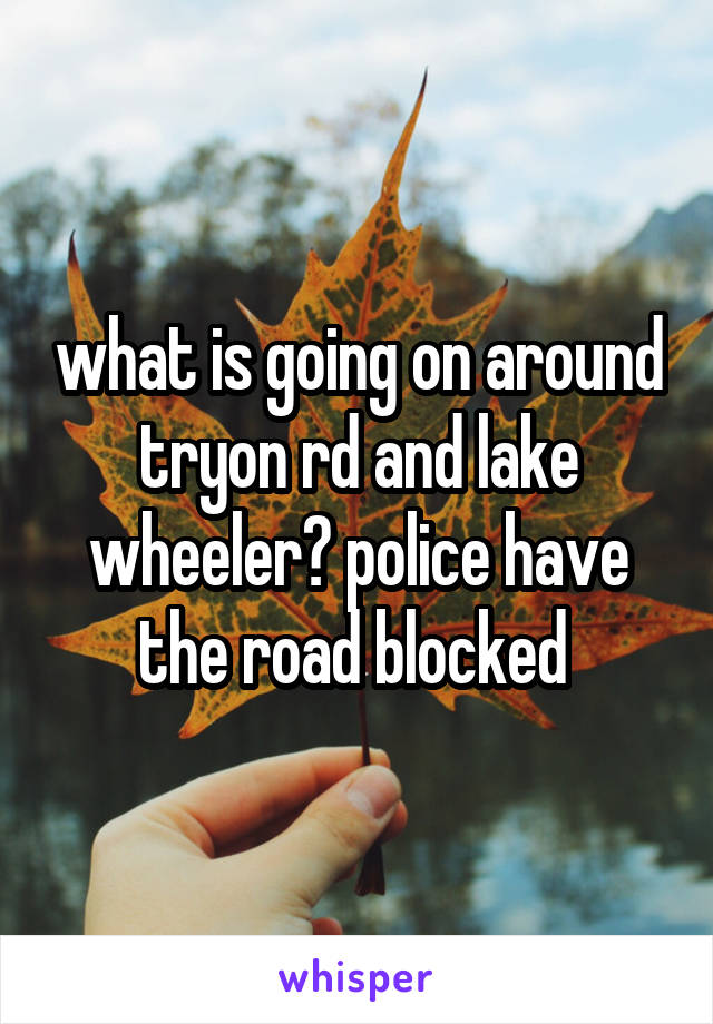 what is going on around tryon rd and lake wheeler? police have the road blocked