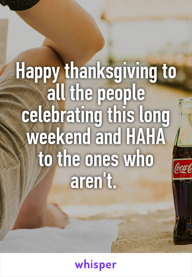 Happy thanksgiving to all the people celebrating this long weekend and HAHA to the ones who aren't.