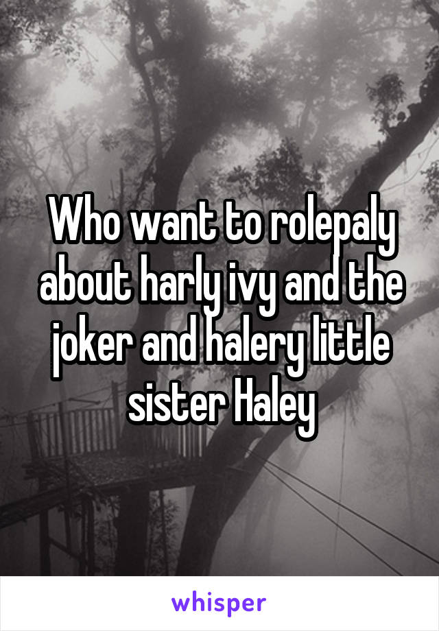 Who want to rolepaly about harly ivy and the joker and halery little sister Haley