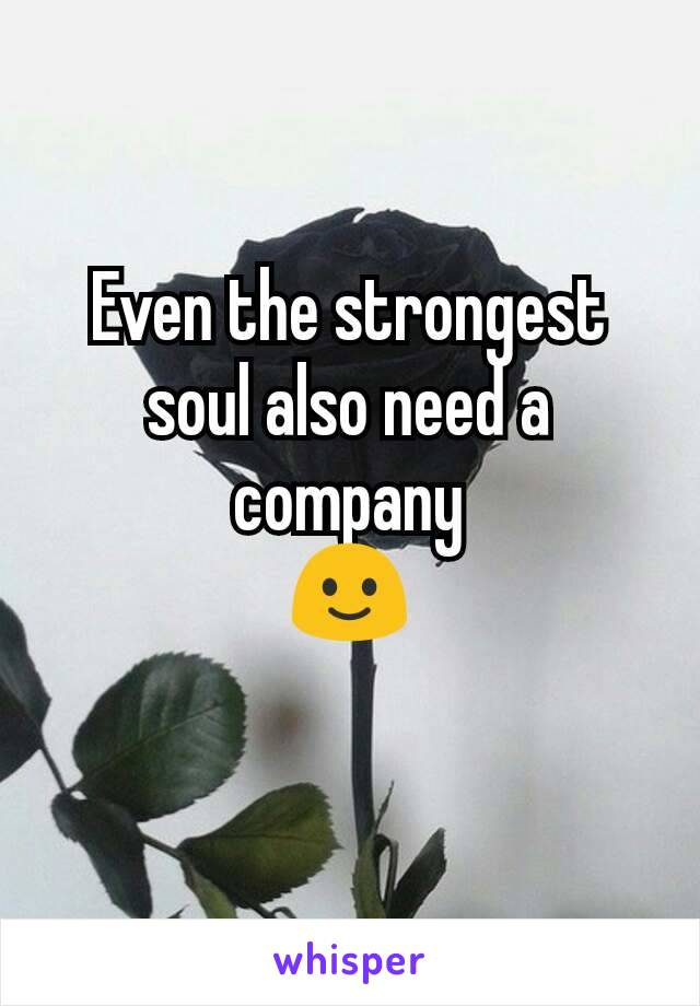 Even the strongest soul also need a company 🙂