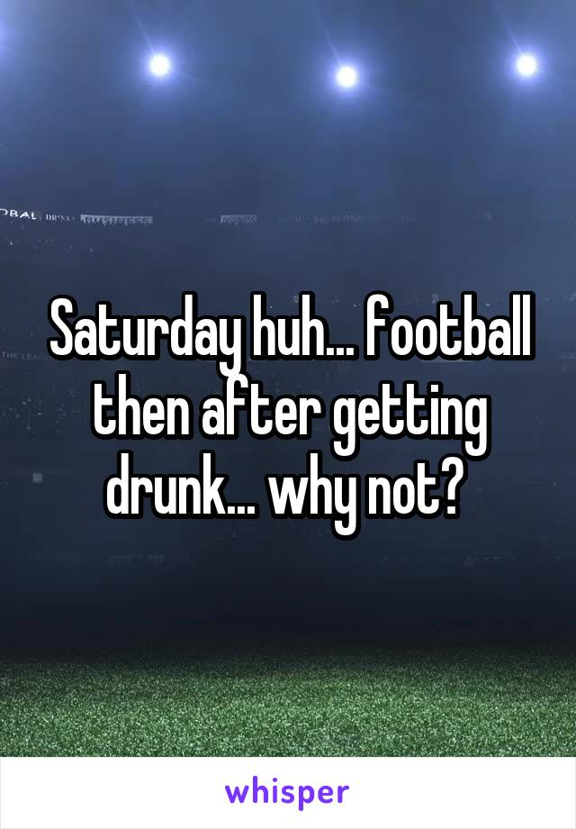 Saturday huh... football then after getting drunk... why not?