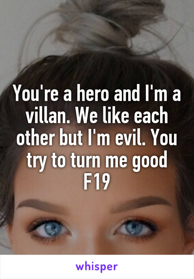 You're a hero and I'm a villan. We like each other but I'm evil. You try to turn me good F19