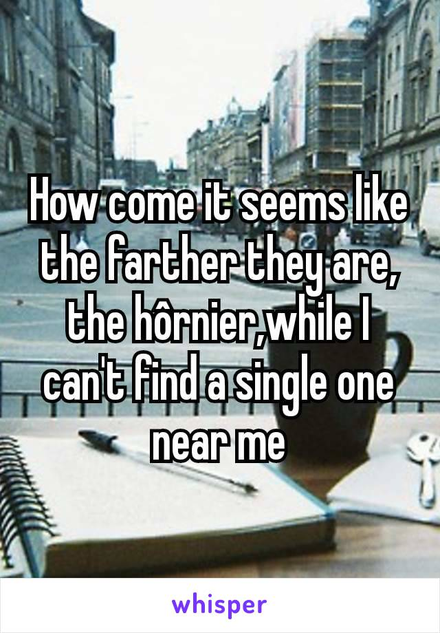 How come it seems like the farther they are, the hôrnier,while I can't find a single one near me