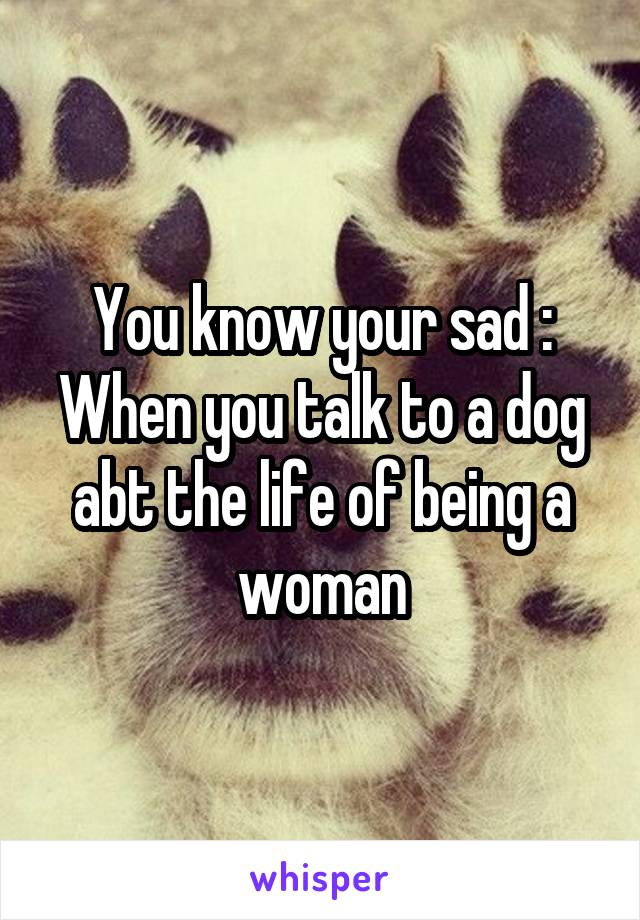 You know your sad : When you talk to a dog abt the life of being a woman