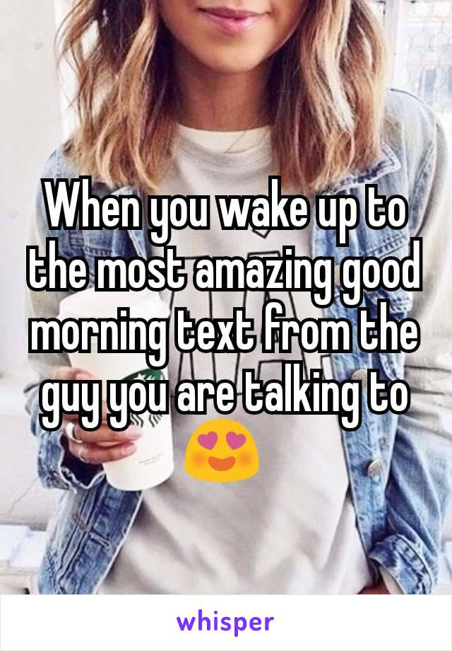 When you wake up to the most amazing good morning text from the guy you are talking to 😍