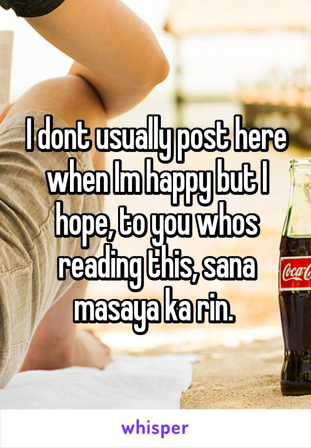 I dont usually post here when Im happy but I hope, to you whos reading this, sana masaya ka rin.
