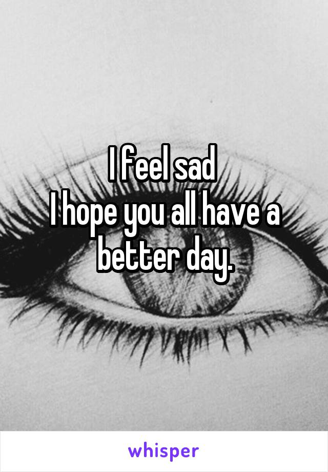 I feel sad  I hope you all have a better day.