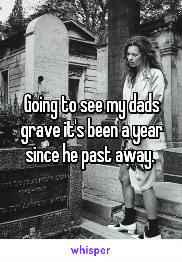 Going to see my dads grave it's been a year since he past away.