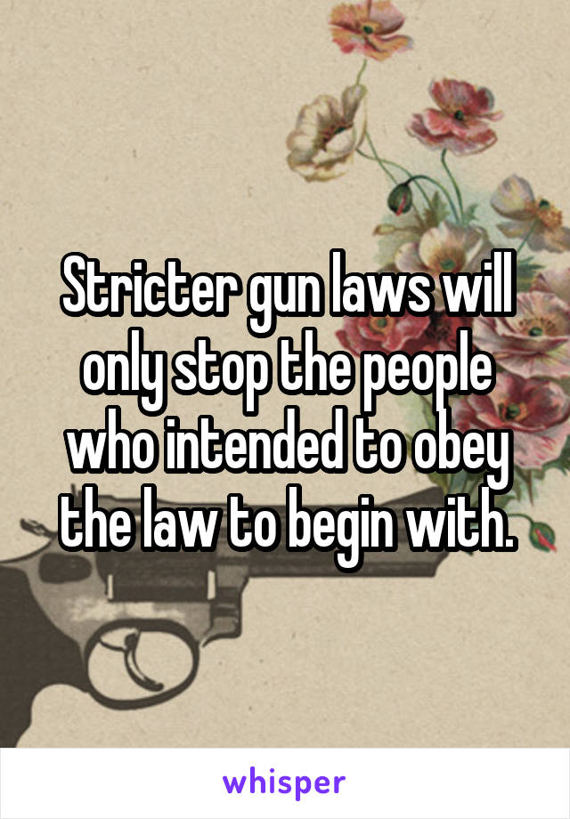 Stricter gun laws will only stop the people who intended to obey the law to begin with.