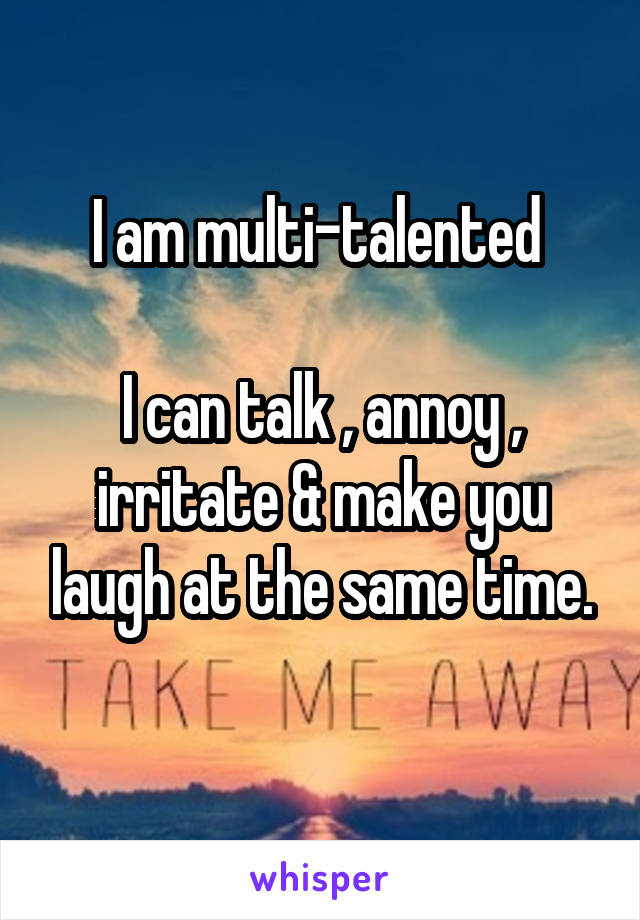 I am multi-talented   I can talk , annoy , irritate & make you laugh at the same time.