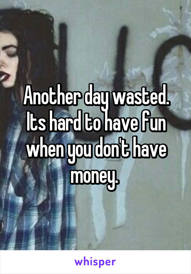 Another day wasted. Its hard to have fun when you don't have money.