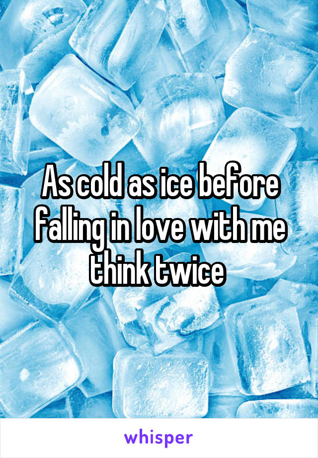 As cold as ice before falling in love with me think twice
