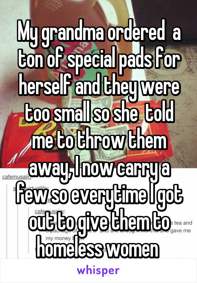 My grandma ordered  a ton of special pads for herself and they were too small so she  told me to throw them away, I now carry a few so everytime I got out to give them to homeless women