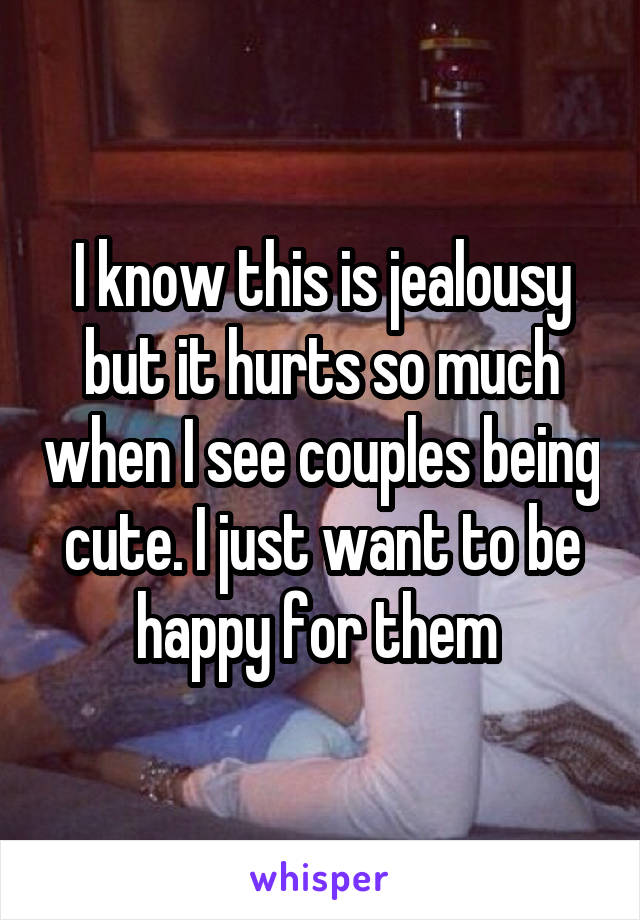 I know this is jealousy but it hurts so much when I see couples being cute. I just want to be happy for them