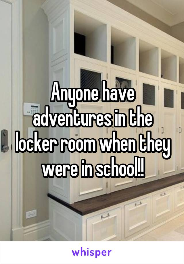 Anyone have adventures in the locker room when they were in school!!