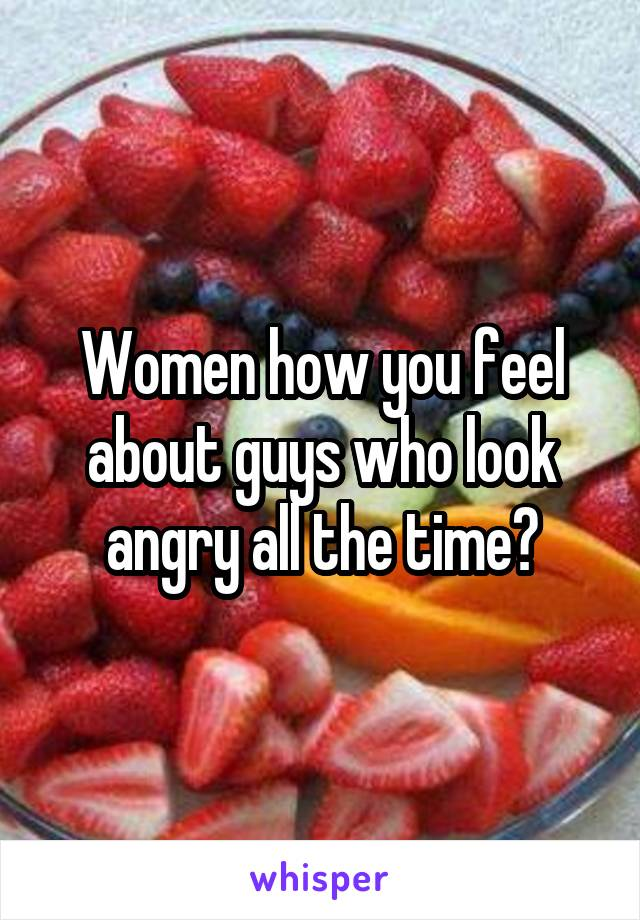 Women how you feel about guys who look angry all the time?