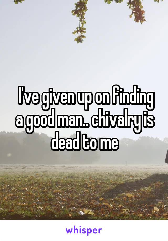 I've given up on finding a good man.. chivalry is dead to me