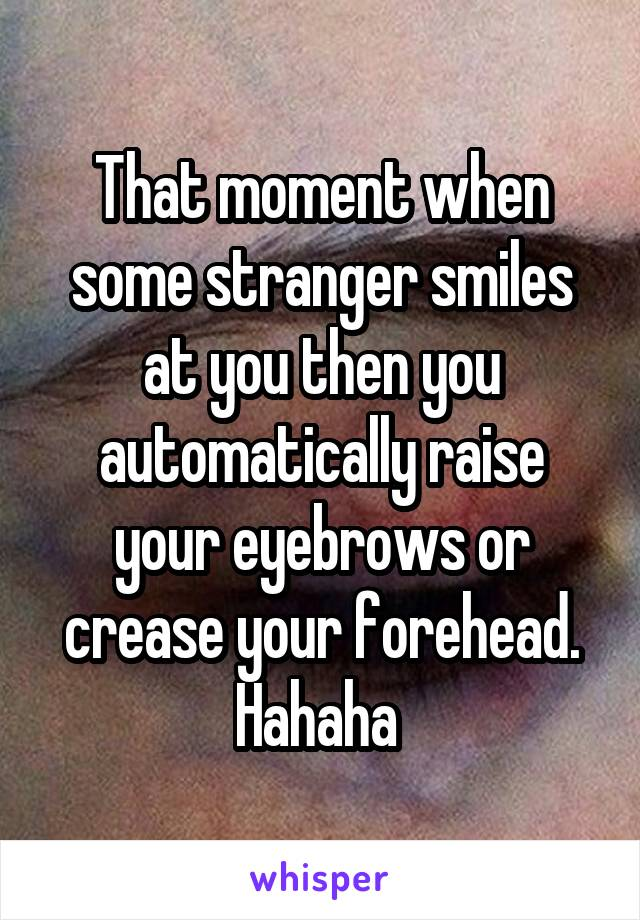 That moment when some stranger smiles at you then you automatically raise your eyebrows or crease your forehead. Hahaha