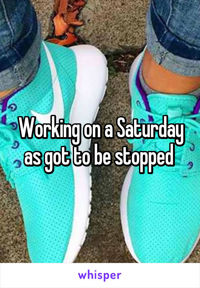 Working on a Saturday as got to be stopped
